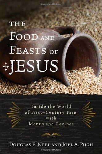 The Food and Feasts of Jesus: Inside the World of First Century Fare, with Menus and Recipes (Religion in the Modern World) - Douglas E. Neel; Joel A. Pugh
