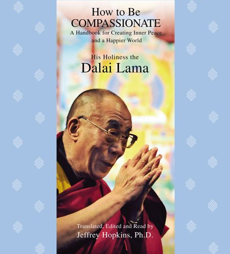 How to Be Compassionate: A Handbook for Creating Inner Peace and a Happier World - His Holiness the Dalai Lama
