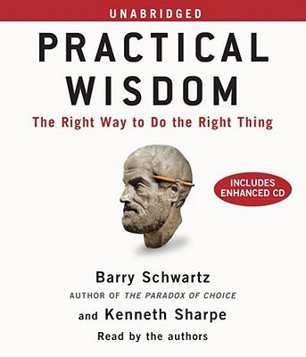 Practical Wisdom: The Right Way to Do the Right Thing - Schwartz, Barry; Sharpe, Kenneth