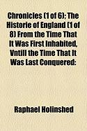 Chronicles (1 of 6); The Historie of England (1 of 8) from the Time That It Was First Inhabited, Vntill the Time That It Was Last Conquered