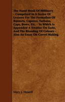 The Hand-Book of Millinery - Comprised in a Series of Lessons for the Formation of Bonnets, Capotes, Turbans, Caps, Bows, Etc. - To Which Is Appended