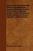 Motor Truck and Automobile Motors and Mechanism - A Practical Illustrated Treatise on the Power Plant and Motive Parts of the Modern Motor Vehicle, fo
