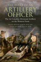 The Diary of an Artillery Officer: The First Canadian Divisional Artillery on the Western Front. Arthur Hardie Bick