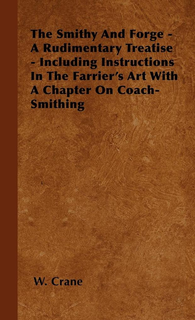 The Smithy and Forge - A Rudimentary Treatise - Including Instructions in the Farrier's Art with a Chapter on Coach-Smithing