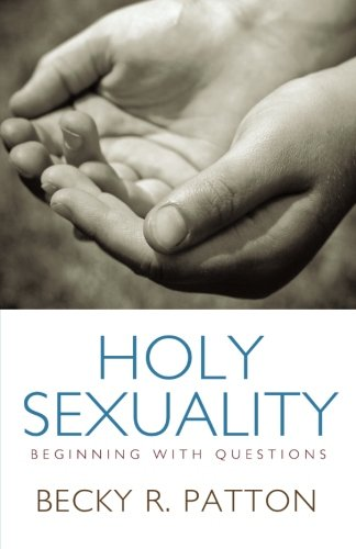 Holy Sexuality: Beginning with Questions - Becky R. Patton