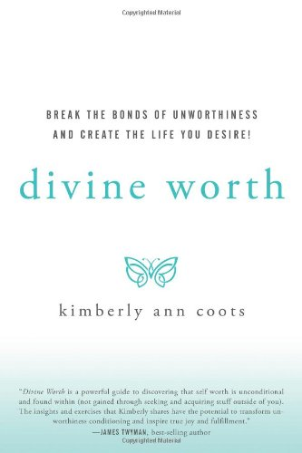 Divine Worth: Break the Bonds of Unworthiness and Create the Life You Desire! - Kimberly Coots