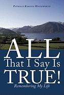 All That I Say Is True!: Remembering My Life