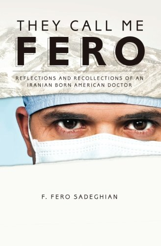They Call Me Fero: Reflections,Recollections of an Iranian-American Doctor - F Fero Sadeghian M.D.