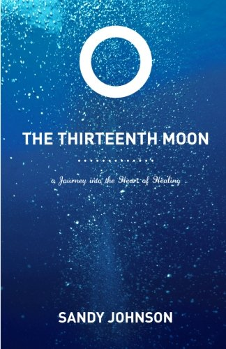 The Thirteenth Moon: A Journey into the Heart of Healing - Sandy Johnson