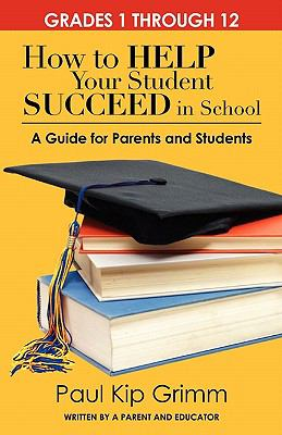 How to Help Your Student Succeed in School : A Guide for Parents and Students - Paul Grimm