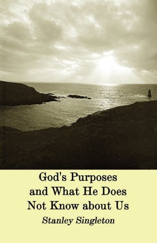 God's Purposes and What He Does Not Know about Us - Stanley Singleton