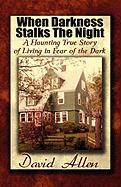 When Darkness Stalks the Night: A Haunting True Story of Living in Fear of the Dark