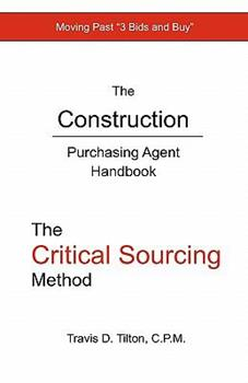 The Construction Purchasing Agent Handbook: The Critical Sourcing Method - Tilton, Travis D