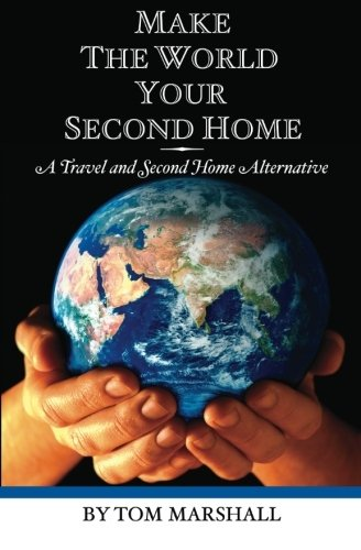 Make The World Your Second Home: A Travel and Second Home Alternative - Tom Marshall