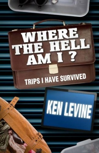 Where the Hell Am I?: Trips I Have Survived - Ken Levine