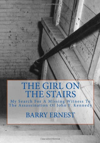 The Girl on the Stairs: My Search For A Missing Witness To The Assassination Of John F. Kennedy - Barry Ernest