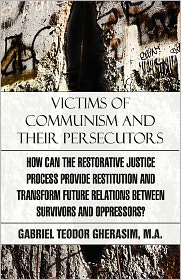 Victims of Communism and Their Persecutors: How Can the Restorative Justice Process Provide Restitution and Transform Future Relations Between Survivo