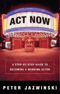 ACT Now!: A Step-By-Step Guide to Becoming a Working Actor