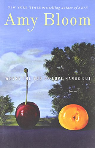 Where the God of Love Hangs Out: Fiction - Amy Bloom