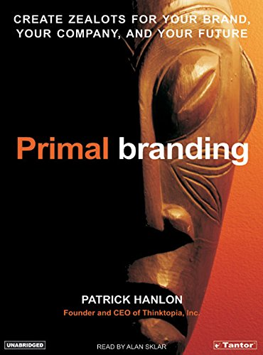 Primal Branding: Create Zealots for Your Brand, Your Company, and Your Future - Alan Sklar