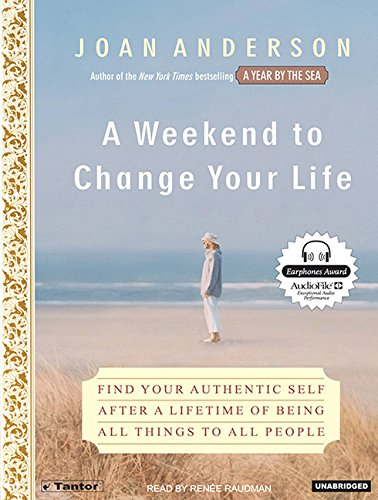 A Weekend to Change Your Life: Find Your Authentic Self After a Lifetime of Being All Things to All People - Renee Raudman