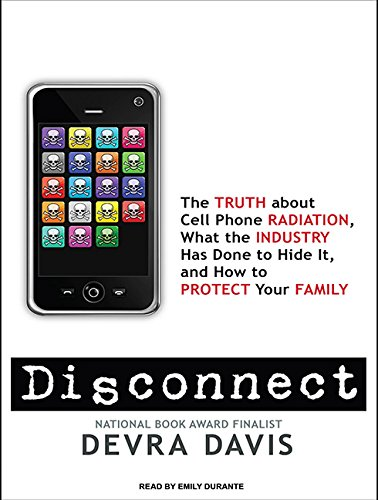 Disconnect: The Truth About Cell Phone Radiation, What the Industry Has Done to Hide It, and How to Protect Your Family - Devra Davis