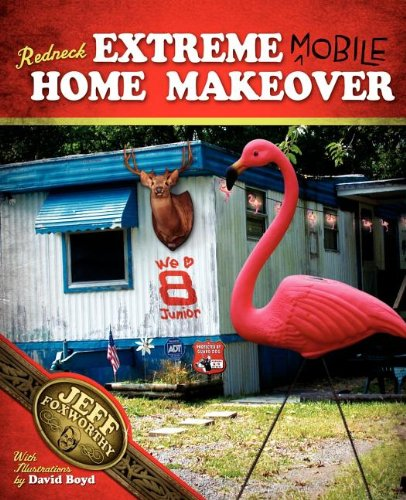 Redneck Extreme Mobile Home Makeover: Or A Redneck Look at Fixing Up and Decorating Your House Without Loss of Limbs - Jeff Foxworthy