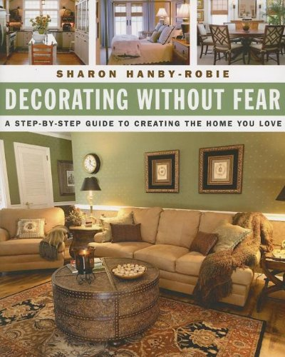 Decorating Without Fear: A Step-by-Step Guide To Creating The Home You Love - Sharon Hanby-Robie
