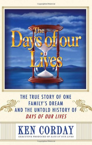 The Days of our Lives: The True Story of One Family's Dream and the Untold History of Days of our Lives - Ken Corday