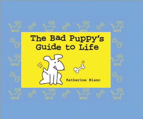 The Bad Puppy's Guide to Life - Katherine Blanc