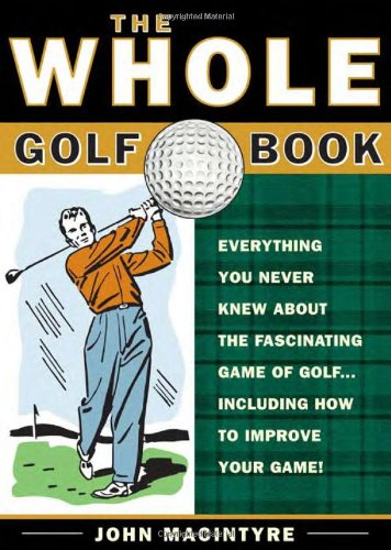 The Whole Golf Book: Everything You Never Knew about the Fascinating Game of Golf...Including How to Improve Your Game - John MacIntyre