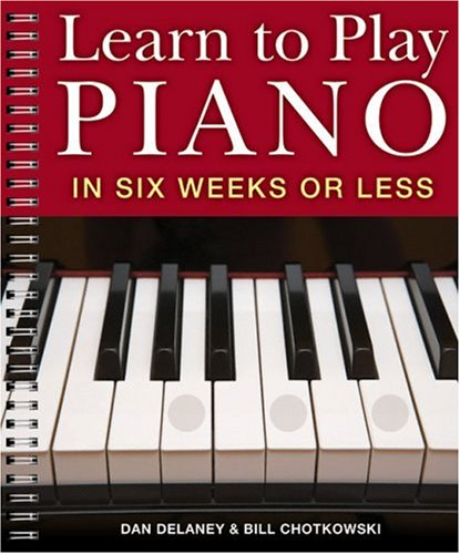 Learn to Play Piano in Six Weeks or Less - Delaney, Dan; Chotkowski, William