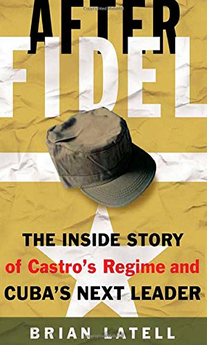 After Fidel: The Inside Story of Castro's Regime and Cuba's Next Leader - Brian Latell