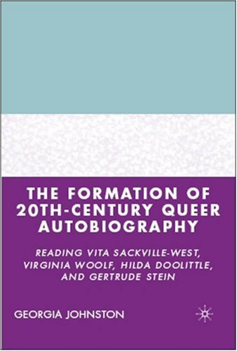 The Formation of 20th-Century Queer Autobiography: Reading Vita Sackville-West, Virginia Woolf, Hilda Doolittle, and Gertrude Stein - Georgia Johnston