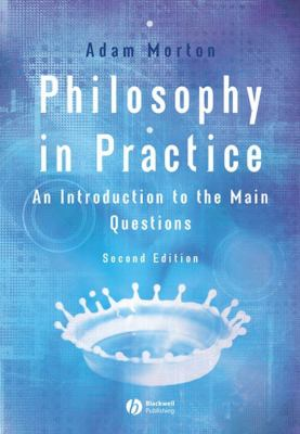 Philosophy in Practice : An Introduction to the Main Questions - Adam Morton