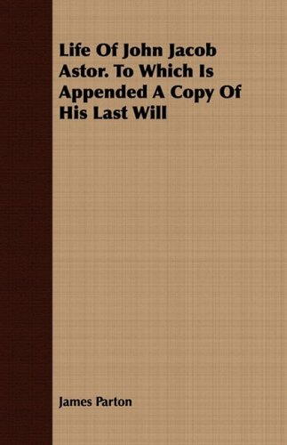 Life Of John Jacob Astor. To Which Is Appended A Copy Of His Last Will - James Parton
