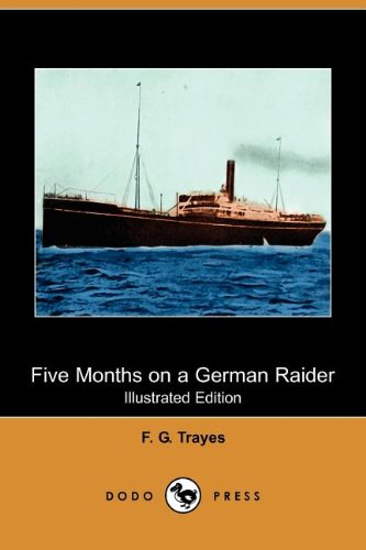Five Months on a German Raider : Being the Adventures of an Englishman Captured by the 'Wolf' - F. G. Trayes