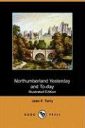 Northumberland Yesterday and To-Day (Illustrated Edition) (Dodo Press)