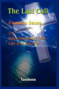 The Last Call: Common Sense for Understanding God, Life and Yourself