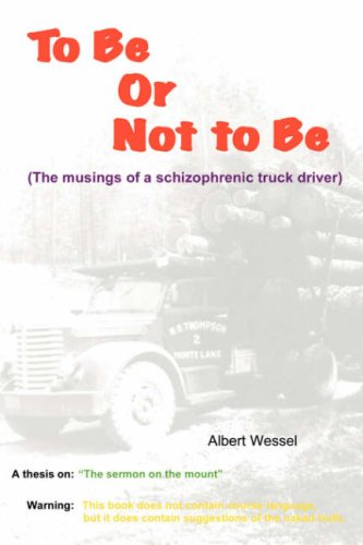 To Be or Not to Be: The Musings of a Schizophrenic Truck Driver - Albert Wessel