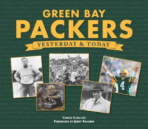 Green Bay Packers: Yesterday  &  Today - Chuck Carlson; Foreword by Jerry Kramer