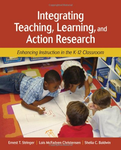 Integrating Teaching, Learning, and Action Research: Enhancing Instruction in the K-12 Classroom - Ernest T. Stringer; Lois McFadyen Christensen; Shelia C. Baldwin