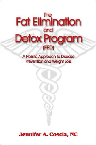 The Fat Elimination and Detox Program (FED): A Holistic Approach to Disease Prevention and Weight Loss - Jennifer A. Coscia NC