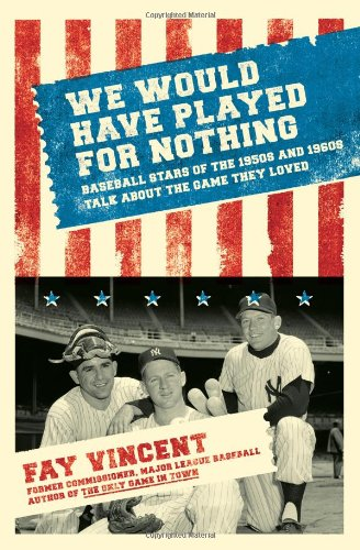 We Would Have Played for Nothing: Baseball Stars of the 1950s and 1960s Talk About the Game They Loved (Baseball Oral History Project) - Fay Vincent