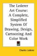 The Lederer Art Course: A Complete, Simplified System of Drawing, Design, Cartooning and Color Work