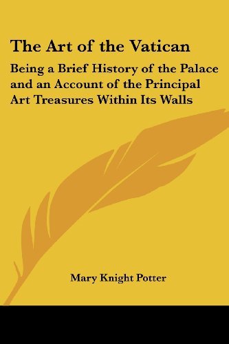 The Art of the Vatican: Being a Brief History of the Palace and an Account of the Principal Art Treasures Within Its Walls - Mary Knight Potter