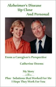 Alzheimer's Disease Up Close and Personal: From a Caregiver's Perspective. My Story Plus - Solutions That Worked for Me, I Hope They Work for You