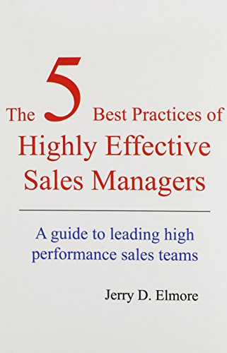 The 5 Best Practices of Highly Effective Sales Managers: A Guide to Leading High Performance Sales Teams - Jerry D. Elmore