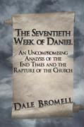 The Seventieth Week of Daniel: An Uncompromising Analysis of the End Times and the Rapture of the Church