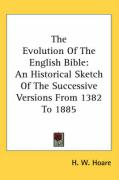The Evolution of the English Bible: An Historical Sketch of the Successive Versions from 1382 to 1885